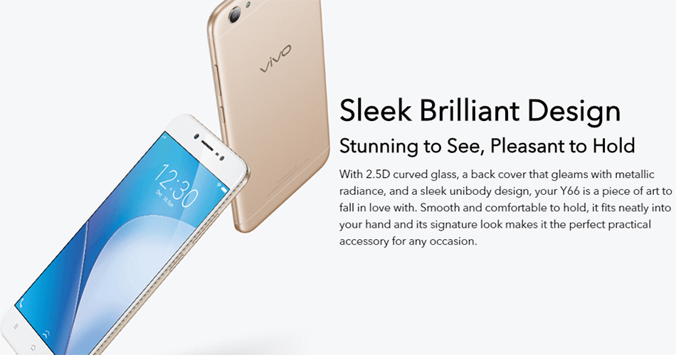Vivo Y66 is a 5.5 inches 4G smartphone with Snapdragon 430 1.4GHz Octa Core CPU and 3GB RAM 32GB ROM. It looks beautiful.
